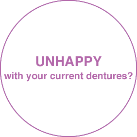 UNHAPPY with your current dentures?