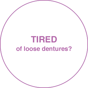 TIRED of loose dentures?