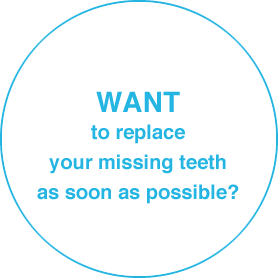 WANT to replace your missing teeth as soon as possible?